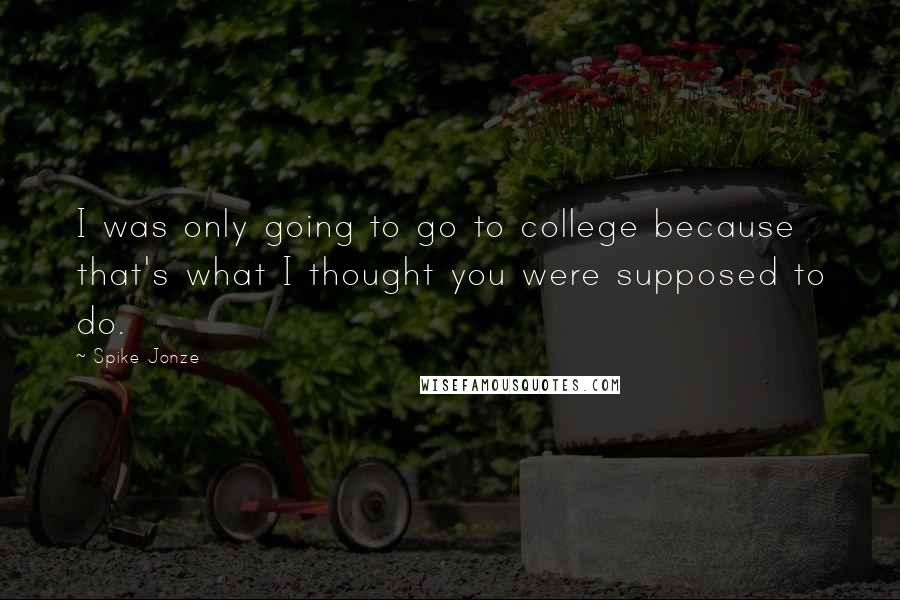 Spike Jonze quotes: I was only going to go to college because that's what I thought you were supposed to do.