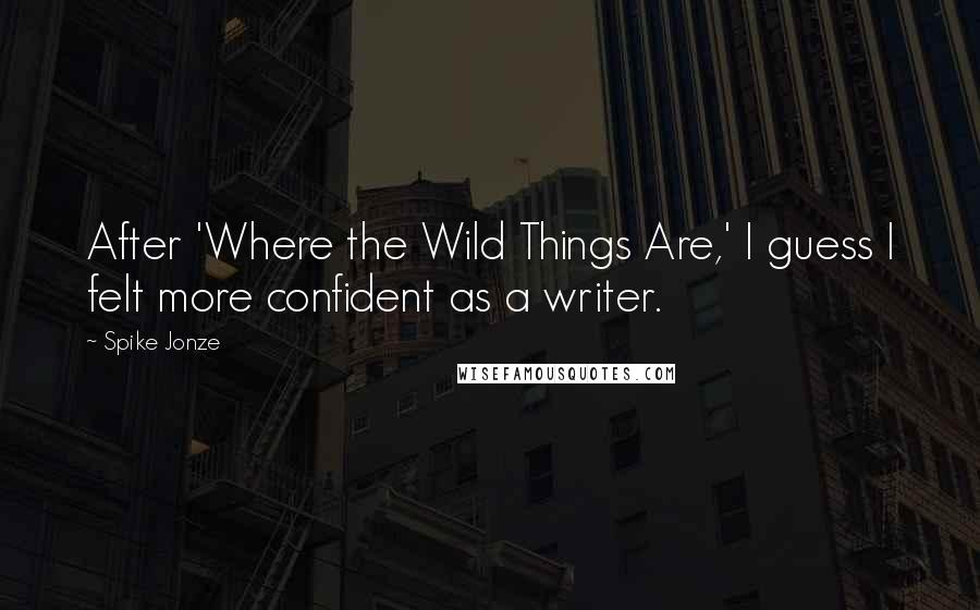 Spike Jonze quotes: After 'Where the Wild Things Are,' I guess I felt more confident as a writer.