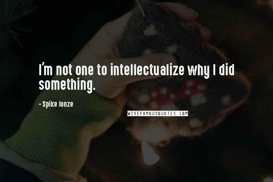 Spike Jonze quotes: I'm not one to intellectualize why I did something.