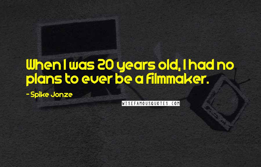 Spike Jonze quotes: When I was 20 years old, I had no plans to ever be a filmmaker.