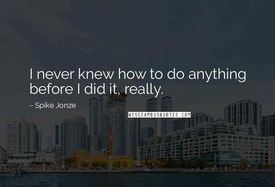 Spike Jonze quotes: I never knew how to do anything before I did it, really.