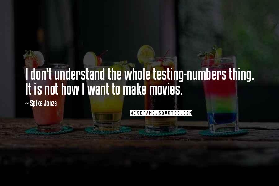 Spike Jonze quotes: I don't understand the whole testing-numbers thing. It is not how I want to make movies.