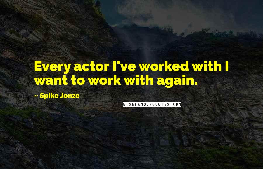 Spike Jonze quotes: Every actor I've worked with I want to work with again.
