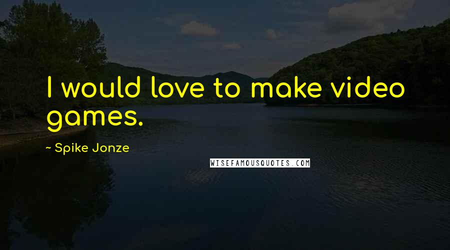 Spike Jonze quotes: I would love to make video games.