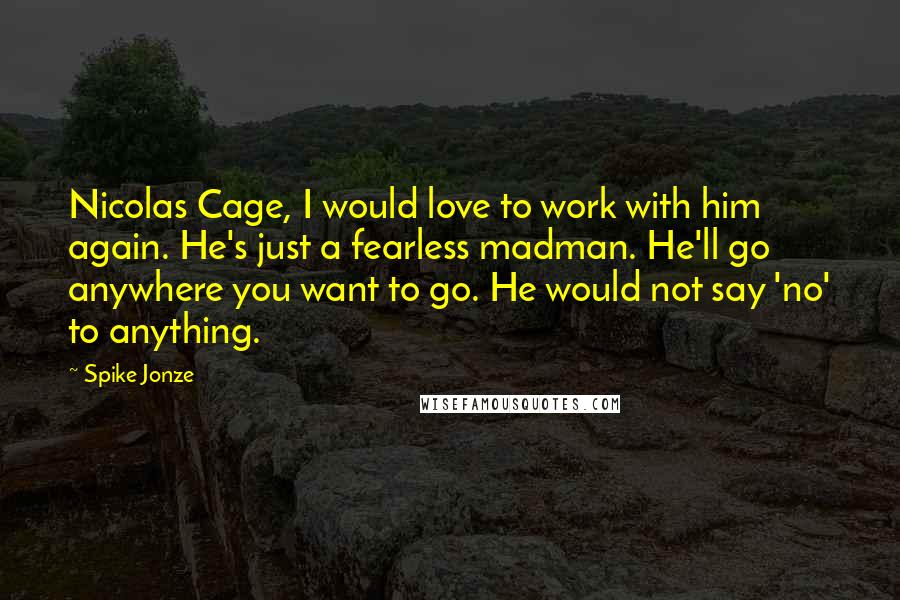 Spike Jonze quotes: Nicolas Cage, I would love to work with him again. He's just a fearless madman. He'll go anywhere you want to go. He would not say 'no' to anything.
