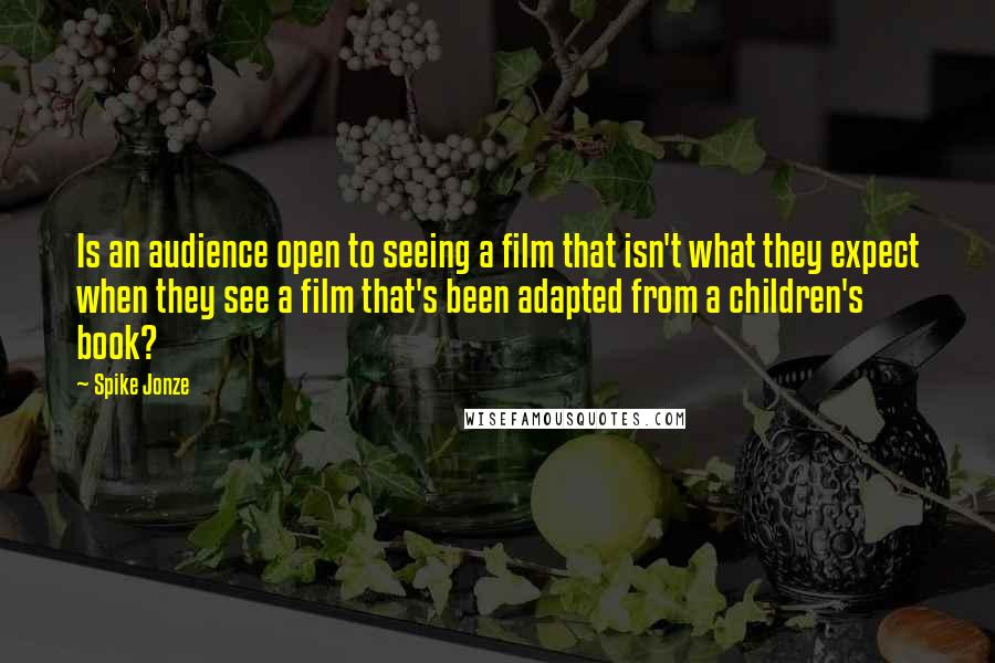 Spike Jonze quotes: Is an audience open to seeing a film that isn't what they expect when they see a film that's been adapted from a children's book?