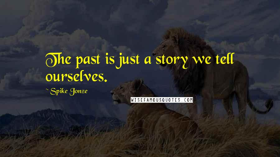 Spike Jonze quotes: The past is just a story we tell ourselves.