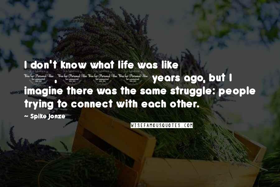 Spike Jonze quotes: I don't know what life was like 1,000 years ago, but I imagine there was the same struggle: people trying to connect with each other.