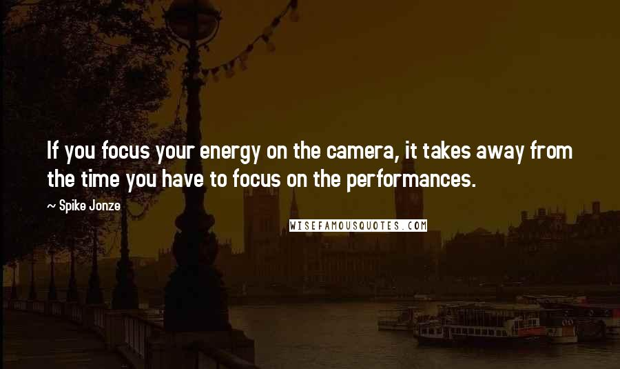 Spike Jonze quotes: If you focus your energy on the camera, it takes away from the time you have to focus on the performances.