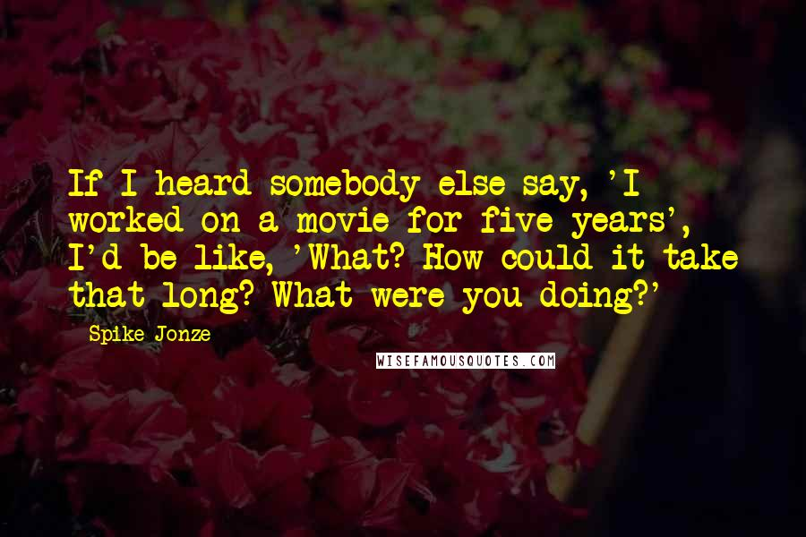 Spike Jonze quotes: If I heard somebody else say, 'I worked on a movie for five years', I'd be like, 'What? How could it take that long? What were you doing?'