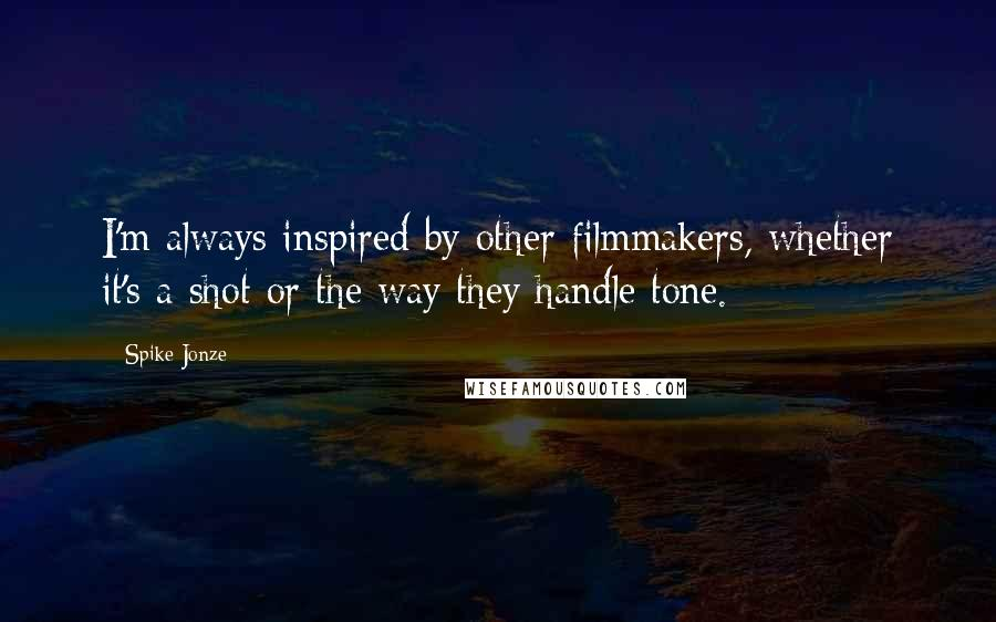 Spike Jonze quotes: I'm always inspired by other filmmakers, whether it's a shot or the way they handle tone.