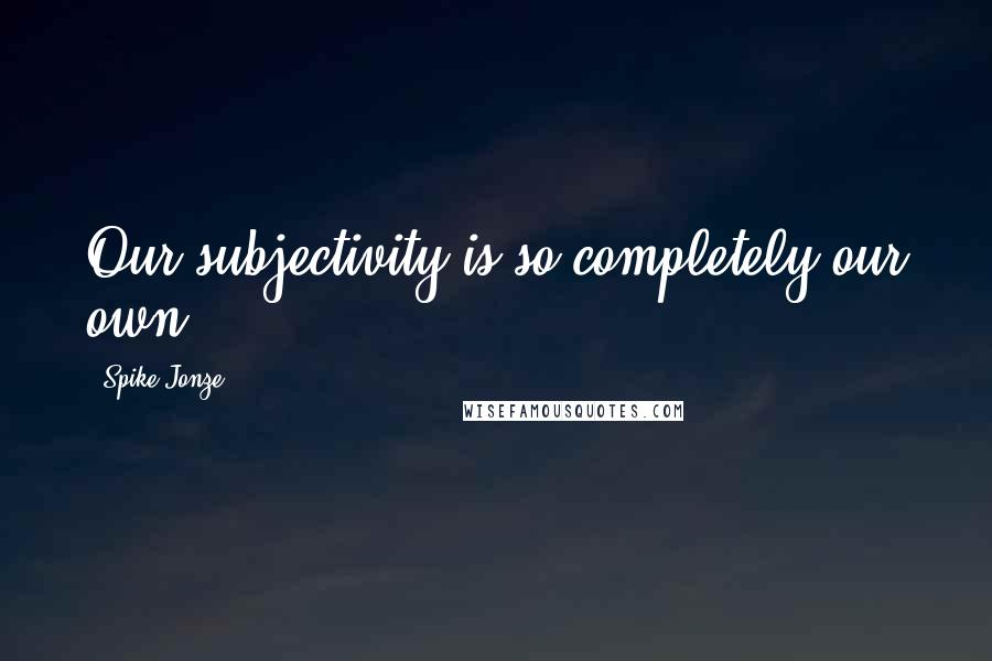 Spike Jonze quotes: Our subjectivity is so completely our own.