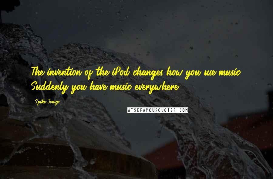 Spike Jonze quotes: The invention of the iPod changes how you use music. Suddenly you have music everywhere.