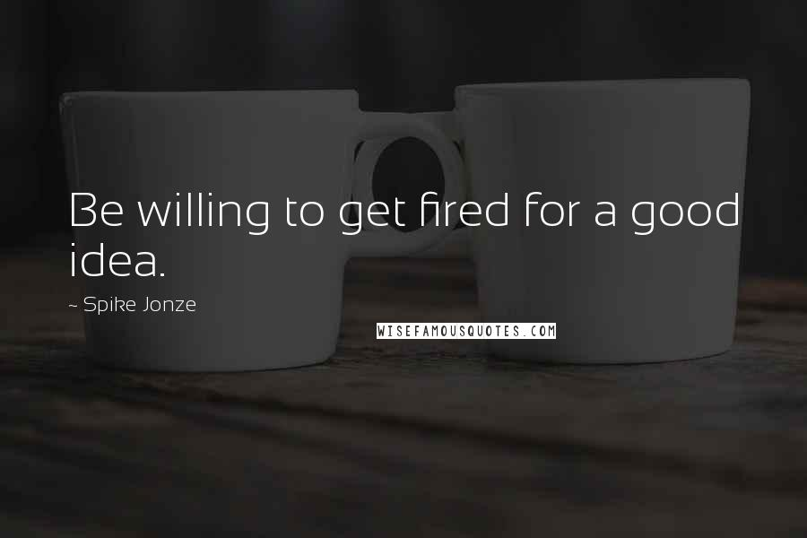 Spike Jonze quotes: Be willing to get fired for a good idea.