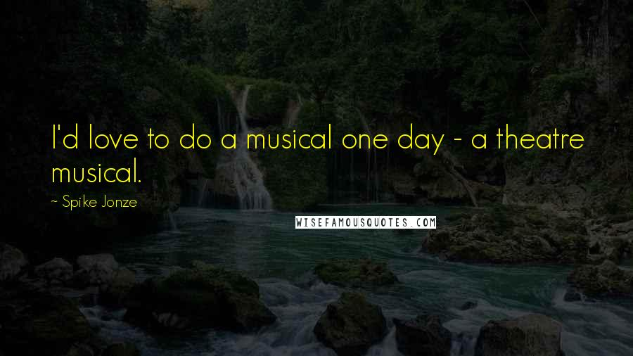 Spike Jonze quotes: I'd love to do a musical one day - a theatre musical.
