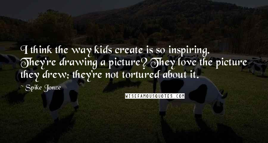 Spike Jonze quotes: I think the way kids create is so inspiring. They're drawing a picture? They love the picture they drew; they're not tortured about it.