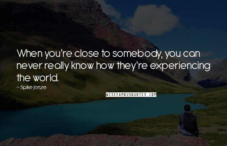 Spike Jonze quotes: When you're close to somebody, you can never really know how they're experiencing the world.