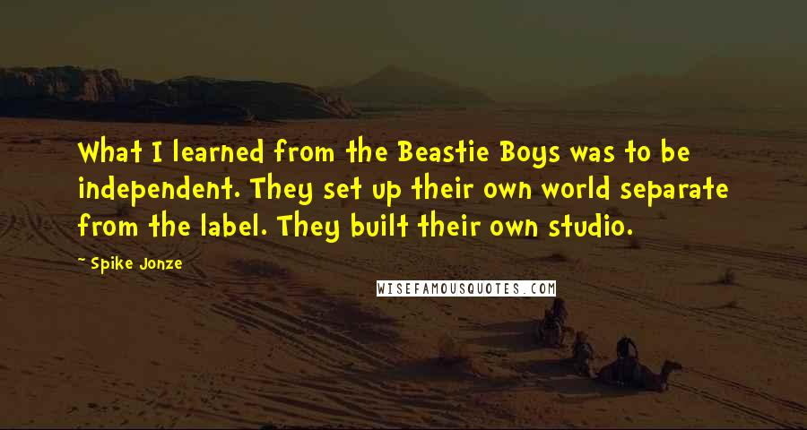 Spike Jonze quotes: What I learned from the Beastie Boys was to be independent. They set up their own world separate from the label. They built their own studio.