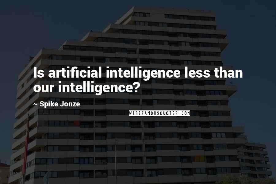 Spike Jonze quotes: Is artificial intelligence less than our intelligence?