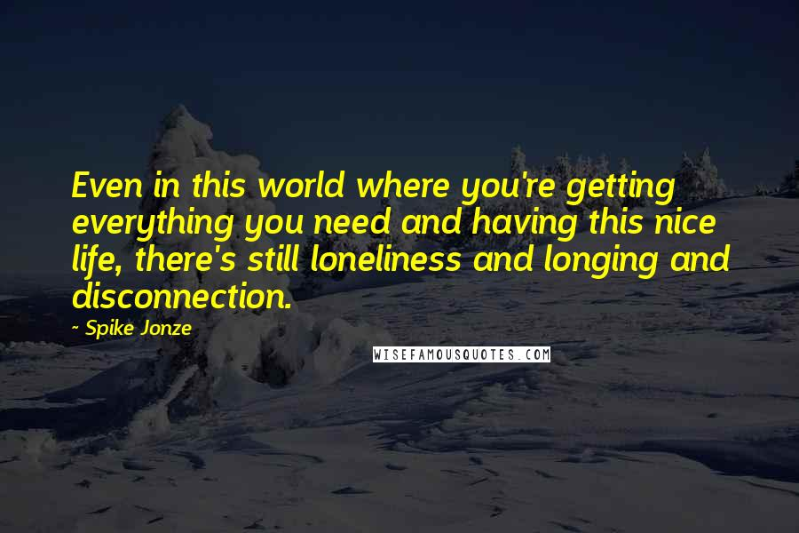 Spike Jonze quotes: Even in this world where you're getting everything you need and having this nice life, there's still loneliness and longing and disconnection.