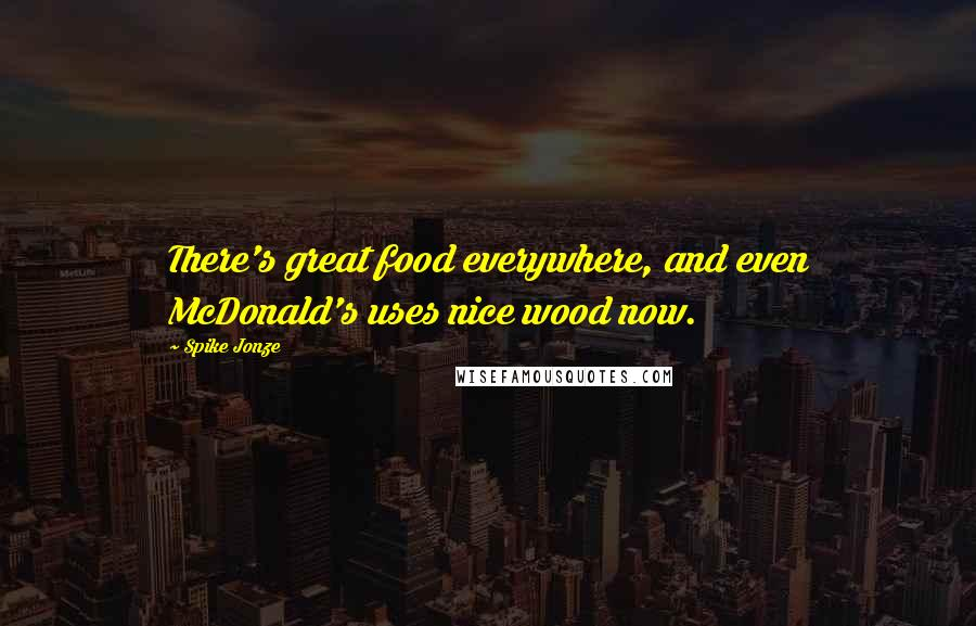 Spike Jonze quotes: There's great food everywhere, and even McDonald's uses nice wood now.