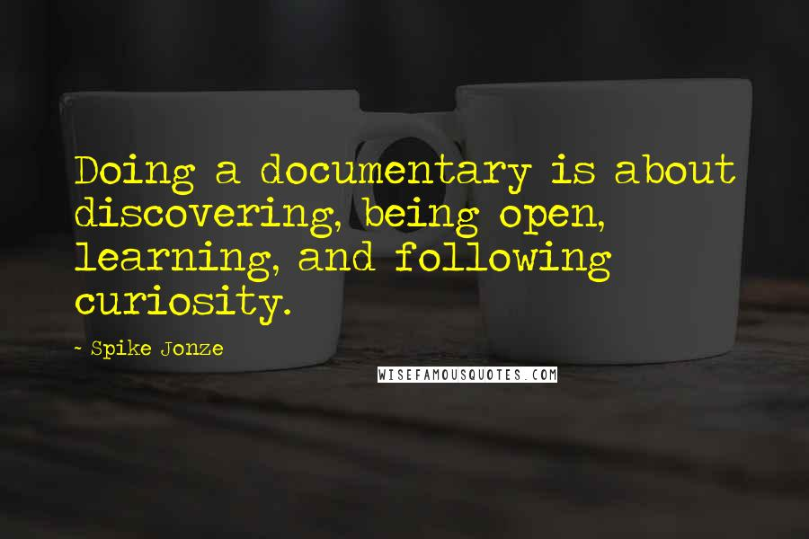Spike Jonze quotes: Doing a documentary is about discovering, being open, learning, and following curiosity.