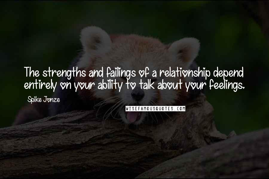 Spike Jonze quotes: The strengths and failings of a relationship depend entirely on your ability to talk about your feelings.