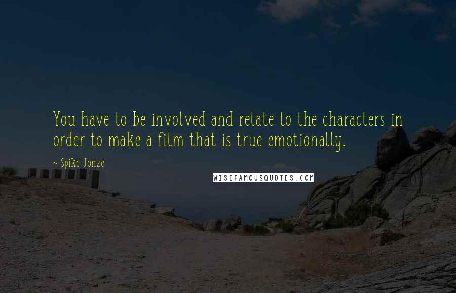 Spike Jonze quotes: You have to be involved and relate to the characters in order to make a film that is true emotionally.