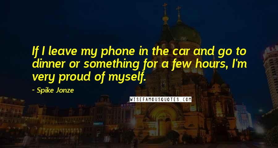 Spike Jonze quotes: If I leave my phone in the car and go to dinner or something for a few hours, I'm very proud of myself.