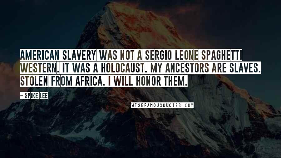 Spike Lee quotes: American slavery was not a Sergio Leone Spaghetti Western. It was a holocaust. My ancestors are slaves. Stolen from Africa. I will honor them.