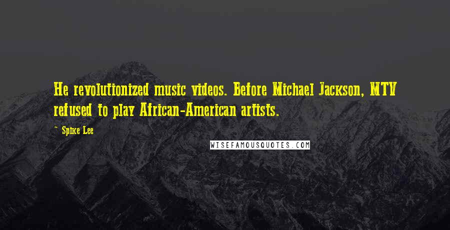 Spike Lee quotes: He revolutionized music videos. Before Michael Jackson, MTV refused to play African-American artists.