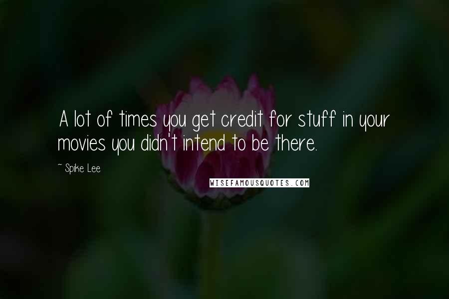 Spike Lee quotes: A lot of times you get credit for stuff in your movies you didn't intend to be there.