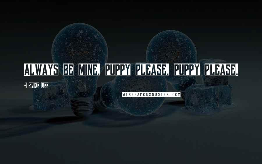 Spike Lee quotes: Always be mine, puppy please, puppy please.