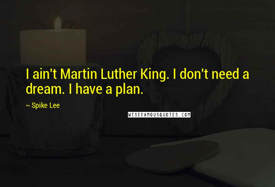 Spike Lee quotes: I ain't Martin Luther King. I don't need a dream. I have a plan.