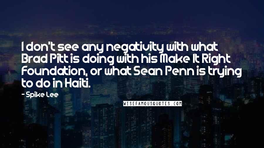 Spike Lee quotes: I don't see any negativity with what Brad Pitt is doing with his Make It Right Foundation, or what Sean Penn is trying to do in Haiti.