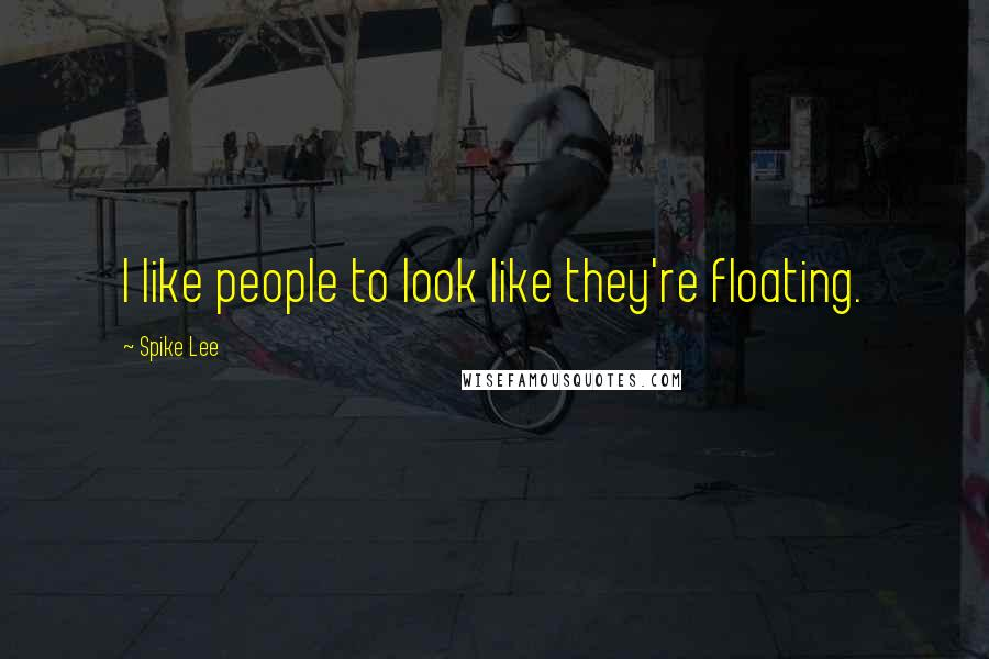 Spike Lee quotes: I like people to look like they're floating.