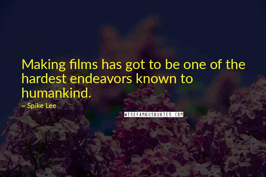 Spike Lee quotes: Making films has got to be one of the hardest endeavors known to humankind.