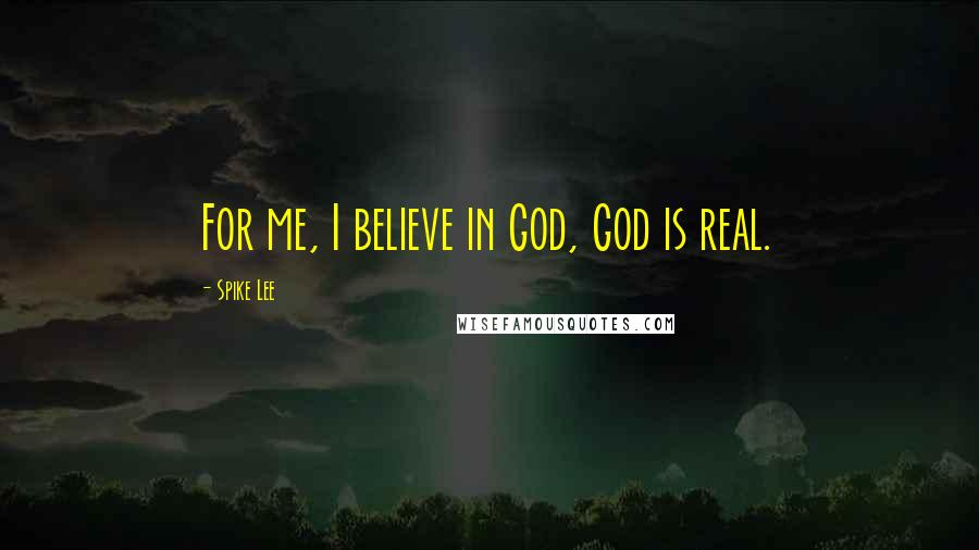 Spike Lee quotes: For me, I believe in God, God is real.