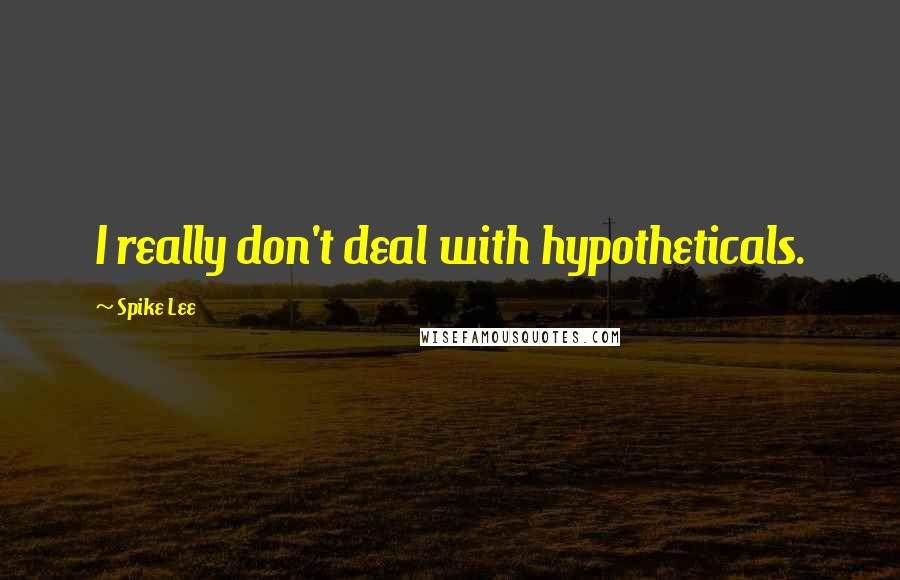 Spike Lee quotes: I really don't deal with hypotheticals.