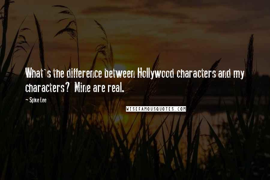 Spike Lee quotes: What's the difference between Hollywood characters and my characters? Mine are real.