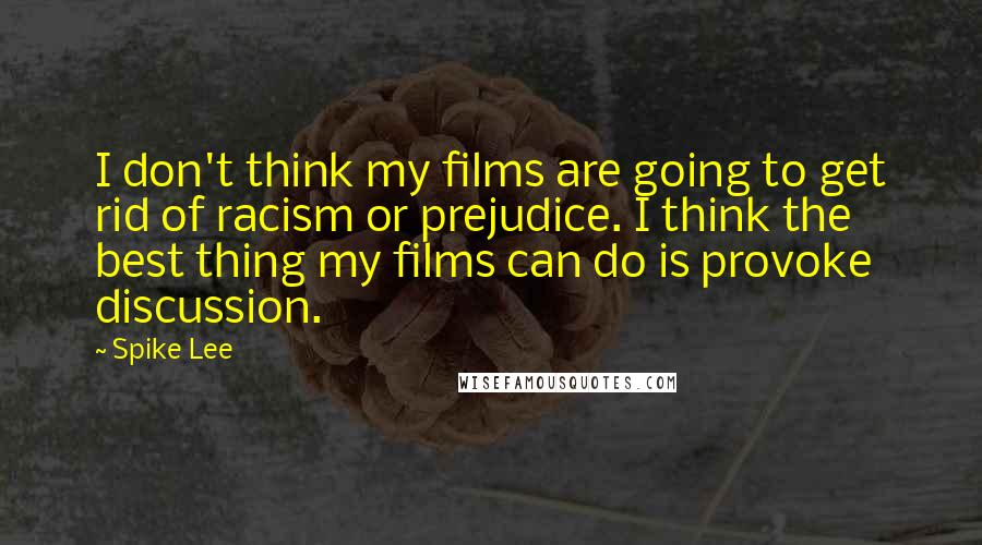 Spike Lee quotes: I don't think my films are going to get rid of racism or prejudice. I think the best thing my films can do is provoke discussion.