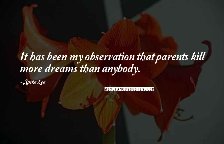 Spike Lee quotes: It has been my observation that parents kill more dreams than anybody.