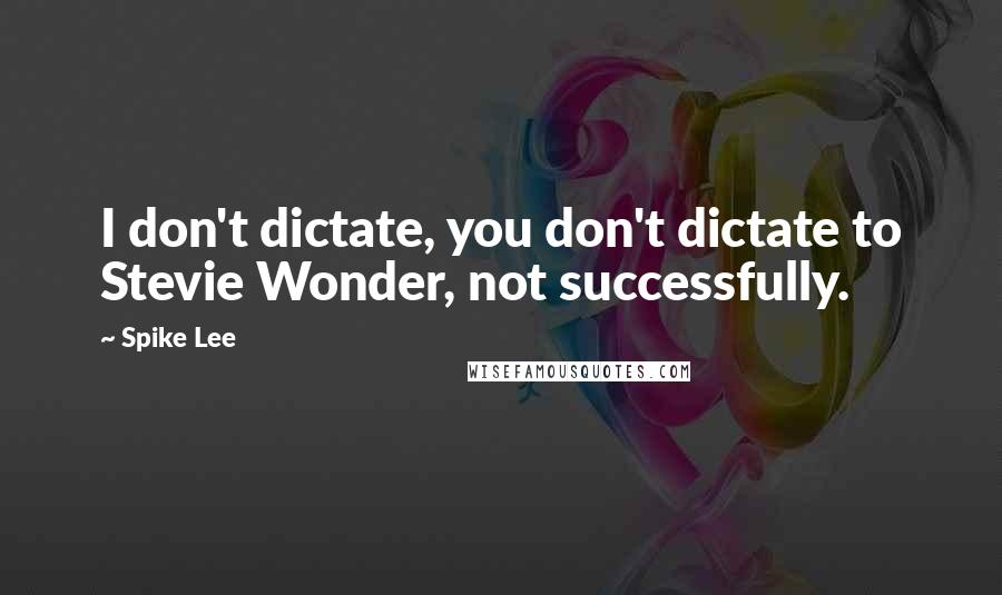 Spike Lee quotes: I don't dictate, you don't dictate to Stevie Wonder, not successfully.