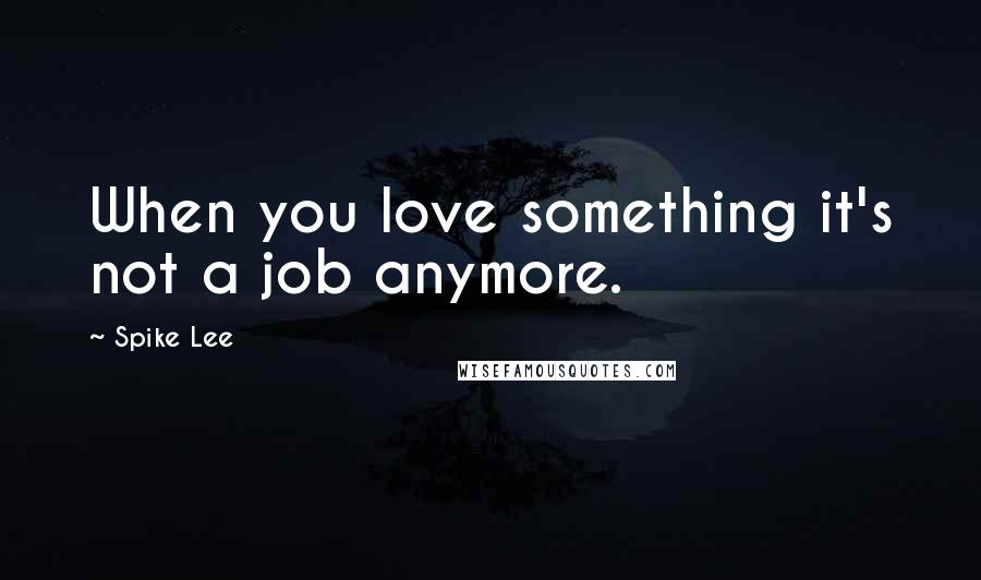 Spike Lee quotes: When you love something it's not a job anymore.