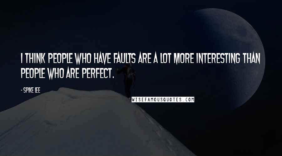 Spike Lee quotes: I think people who have faults are a lot more interesting than people who are perfect.