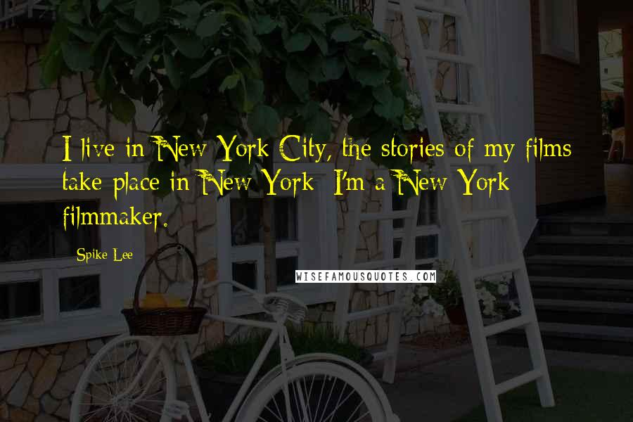 Spike Lee quotes: I live in New York City, the stories of my films take place in New York; I'm a New York filmmaker.