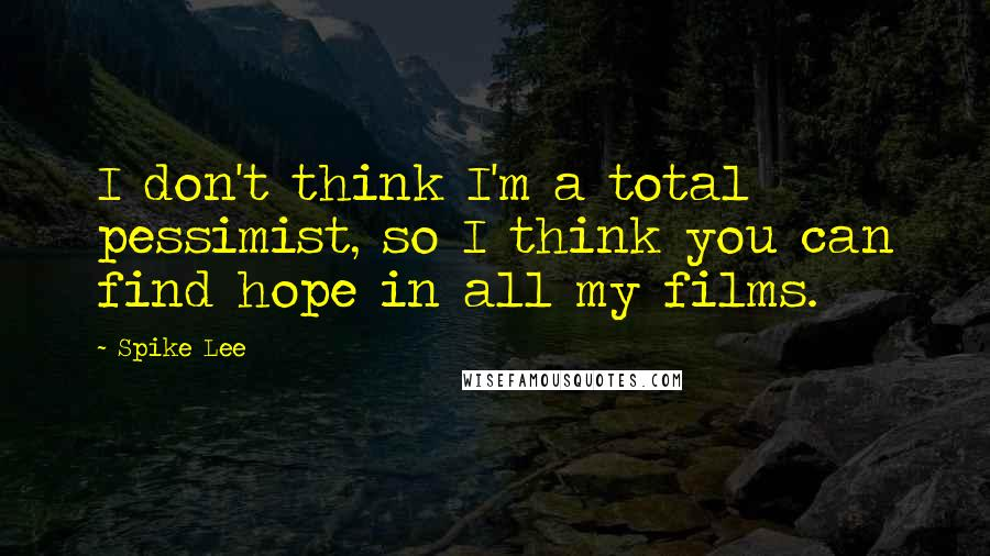 Spike Lee quotes: I don't think I'm a total pessimist, so I think you can find hope in all my films.
