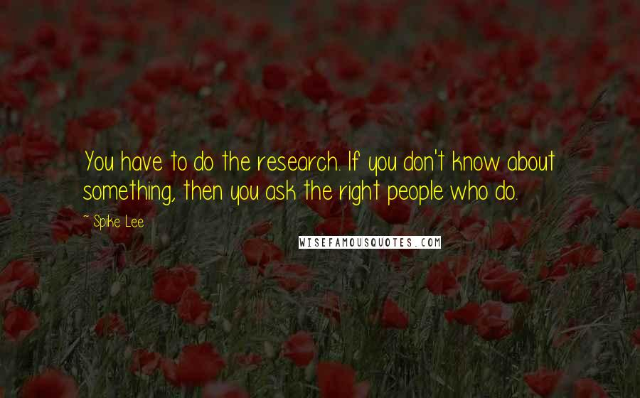 Spike Lee quotes: You have to do the research. If you don't know about something, then you ask the right people who do.