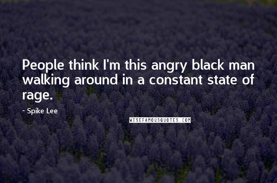 Spike Lee quotes: People think I'm this angry black man walking around in a constant state of rage.