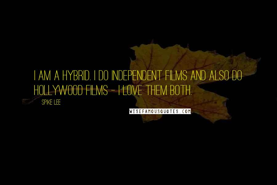 Spike Lee quotes: I am a hybrid. I do independent films and also do Hollywood films - I love them both.